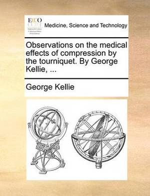 Observations on the Medical Effects of Compression by the Tourniquet. by George Kellie, ...