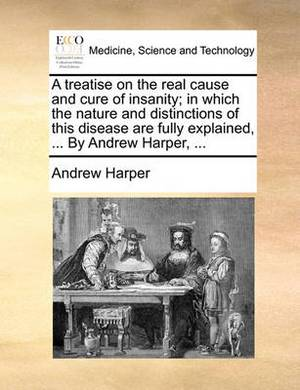 A Treatise on the Real Cause and Cure of Insanity; In Which the Nature and Distinctions of This Disease Are Fully Explained, ... by Andrew Harper,