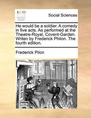 He Would Be a Soldier. a Comedy in Five Acts. as Performed at the Theatre-Royal, Covent-Garden. Writen by Frederick Philon. the Fourth Edition.