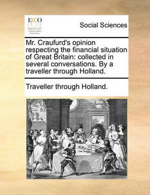 Mr. Craufurd's Opinion Respecting the Financial Situation of Great Britain: Collected in Several Conversations. by a Traveller Through Holland.