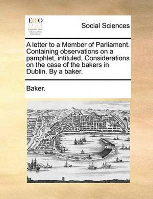 A Letter to a Member of Parliament. Containing Observations on a Pamphlet, Intituled, Considerations on the Case of the Bakers in Dublin. by a Baker.
