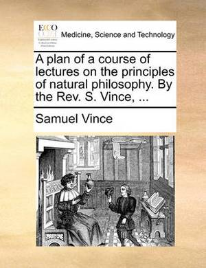 A Plan of a Course of Lectures on the Principles of Natural Philosophy. by the REV. S. Vince, ...