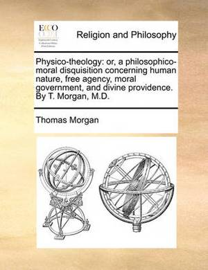 Physico-Theology: Or, a Philosophico-Moral Disquisition Concerning Human Nature, Free Agency, Moral Government, and Divine Providence. by T. Morgan, M.D.