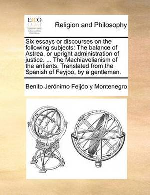 Six Essays or Discourses on the Following Subjects: The Balance of Astrea, or Upright Administration of Justice. ... the Machiavelianism of the Antients. Translated from the Spanish of Feyjoo, by a Gentleman.