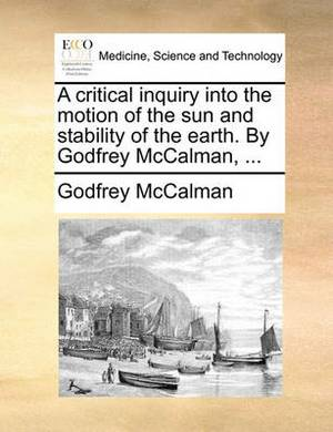 A Critical Inquiry Into the Motion of the Sun and Stability of the Earth. by Godfrey McCalman, ...