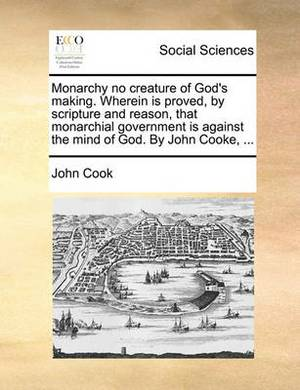 Monarchy No Creature of God's Making. Wherein Is Proved, by Scripture and Reason, That Monarchial Government Is Against the Mind of God. by John Cooke, ...