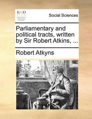 Parliamentary and Political Tracts, Written by Sir Robert Atkins, ...