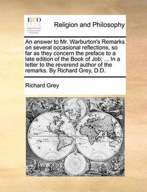 An Answer to Mr. Warburton's Remarks on Several Occasional Reflections, So Far as They Concern the Preface to a Late Edition of the Book of Job; ... in a Letter to the Reverend Author of the Remarks. by Richard Grey, D.D.