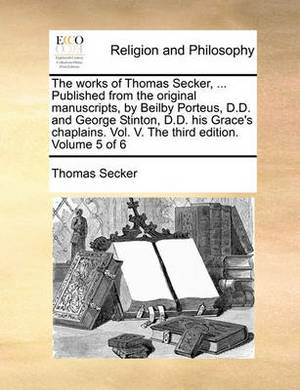 The Works of Thomas Secker, ... Published from the Original Manuscripts, by Beilby Porteus, D.D. and George Stinton, D.D. His Grace's Chaplains. Vol. V. the Third Edition. Volume 5 of 6