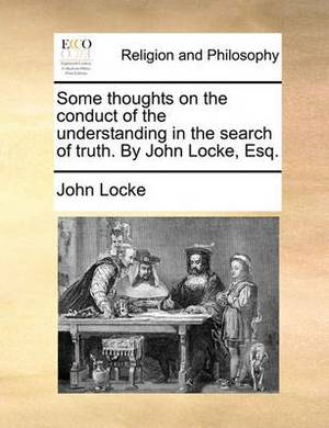 Some Thoughts on the Conduct of the Understanding in the Search of Truth. by John Locke, Esq.