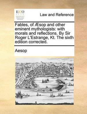 Fables, of Aesop and Other Eminent Mythologists: With Morals and Reflections. by Sir Roger L'Estrange, Kt. the Sixth Edition Corrected.