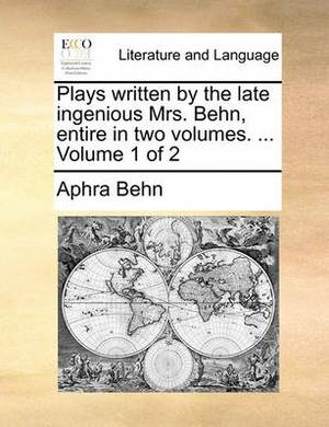 Plays Written by the Late Ingenious Mrs. Behn, Entire in Two Volumes. ... Volume 1 of 2