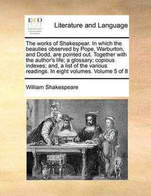 The Works of Shakespear. in Which the Beauties Observed by Pope, Warburton, and Dodd, Are Pointed Out. Together with the Author's Life; A Glossary; Copious Indexes; And, a List of the Various Readings. in Eight Volumes. Volume 5 of 8