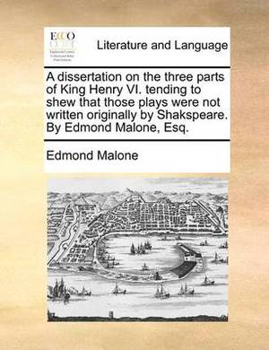 A Dissertation on the Three Parts of King Henry VI. Tending to Shew That Those Plays Were Not Written Originally by Shakspeare. by Edmond Malone, Esq.