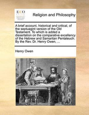 A Brief Account, Historical and Critical, of the Septuagint Version of the Old Testament. to Which Is Added a Dissertation on the Comparative Excellency of the Hebrew and Samaritan Pentateuch. by the REV. Dr. Henry Owen, ...