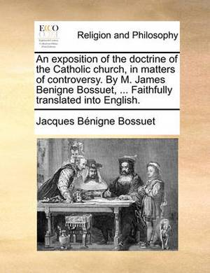An Exposition of the Doctrine of the Catholic Church, in Matters of Controversy. by M. James Benigne Bossuet, ... Faithfully Translated Into English.