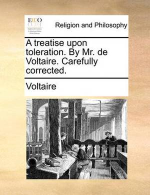A Treatise Upon Toleration. by Mr. de Voltaire. Carefully Corrected.