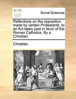 Reflections on the Opposition Made by Certain Protestants, to an ACT Lately Past in Favor of the Roman Catholics. by a Christian.