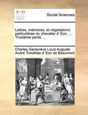 Lettres, Mmoires, Et Ngotiations Particulires Du Chevalier D' On, ... Troisime Partie. ...