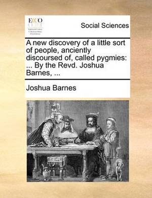 A New Discovery of a Little Sort of People, Anciently Discoursed Of, Called Pygmies: By the Revd. Joshua Barnes, ...