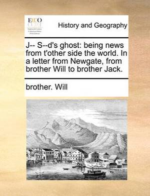 J-- S--D's Ghost: Being News from T'Other Side the World. in a Letter from Newgate, from Brother Will to Brother Jack.