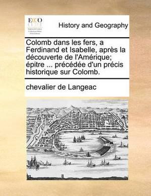 Colomb Dans Les Fers, a Ferdinand Et Isabelle, Aprs La Dcouverte de L'Amrique; Pitre ... Prcde D'Un Prcis Historique Sur Colomb.