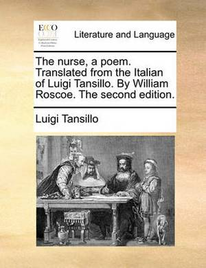The Nurse, a Poem. Translated from the Italian of Luigi Tansillo. by William Roscoe. the Second Edition.