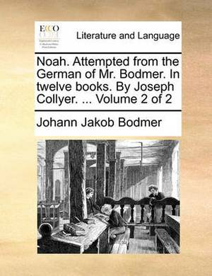 Noah. Attempted from the German of Mr. Bodmer. in Twelve Books. by Joseph Collyer. ... Volume 2 of 2