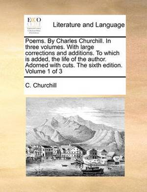 Poems. by Charles Churchill. in Three Volumes. with Large Corrections and Additions. to Which Is Added, the Life of the Author. Adorned with Cuts. the Sixth Edition. Volume 1 of 3