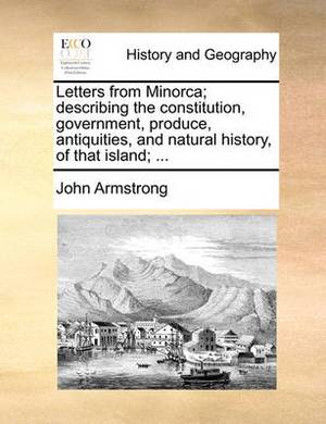 Letters from Minorca; Describing the Constitution, Government, Produce, Antiquities, and Natural History, of That Island; ...