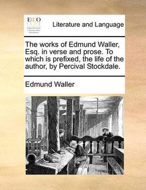 The Works of Edmund Waller, Esq. in Verse and Prose. to Which Is Prefixed, the Life of the Author, by Percival Stockdale.
