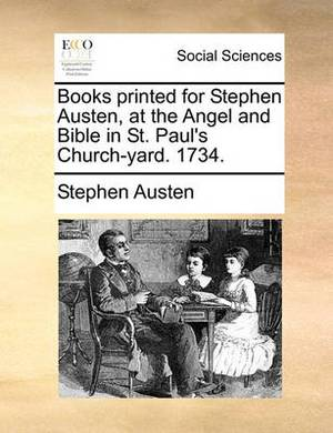Books Printed for Stephen Austen, at the Angel and Bible in St. Paul's Church-Yard. 1734.