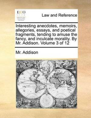 Interesting Anecdotes, Memoirs, Allegories, Essays, and Poetical Fragments, Tending to Amuse the Fancy, and Inculcate Morality. by Mr. Addison. Volume 3 of 12