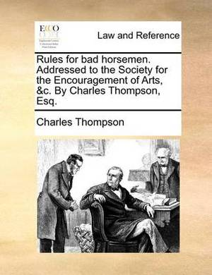 Rules for Bad Horsemen. Addressed to the Society for the Encouragement of Arts, &C. by Charles Thompson, Esq.