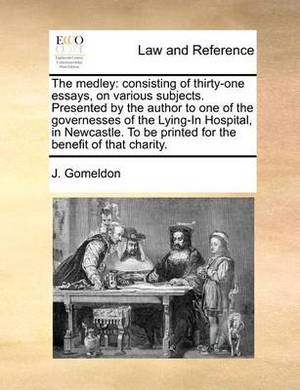 The Medley: Consisting of Thirty-One Essays, on Various Subjects. Presented by the Author to One of the Governesses of the Lying-In Hospital, in Newcastle. to Be Printed for the Benefit of That Charity.