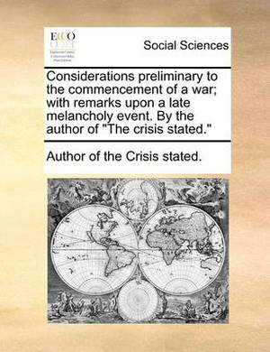 Considerations Preliminary to the Commencement of a War; With Remarks Upon a Late Melancholy Event. by the Author of  The Crisis Stated.