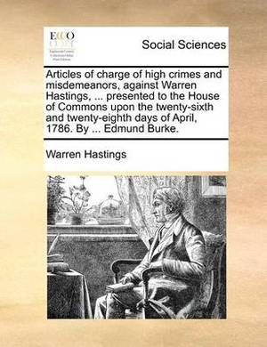 Articles of Charge of High Crimes and Misdemeanors, Against Warren Hastings, ... Presented to the House of Commons Upon the Twenty-Sixth and Twenty-Eighth Days of April, 1786. by ... Edmund Burke.