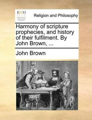 Harmony of Scripture Prophecies, and History of Their Fulfilment. by John Brown, ...