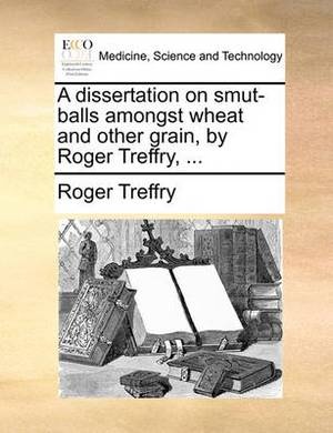 A Dissertation on Smut-Balls Amongst Wheat and Other Grain, by Roger Treffry, ...