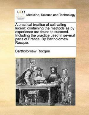 A Practical Treatise of Cultivating Lucern: Containing the Methods as by Experience Are Found to Succeed. Including the Practice Used in Several Parts of France. by Bartholomew Rocque.
