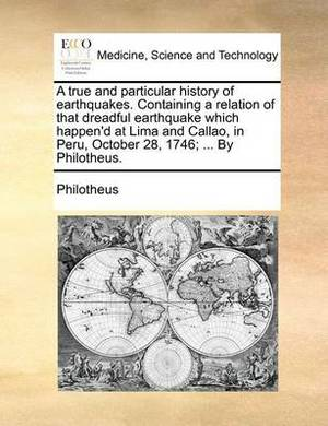 A True and Particular History of Earthquakes. Containing a Relation of That Dreadful Earthquake Which Happen'd at Lima and Callao, in Peru, October 28, 1746; ... by Philotheus.