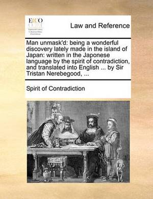 Man Unmask'd: Being a Wonderful Discovery Lately Made in the Island of Japan: Written in the Japonese Language by the Spirit of Contradiction, and Translated Into English ... by Sir Tristan Nerebegood, ...