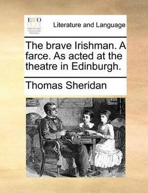 The Brave Irishman. a Farce. as Acted at the Theatre in Edinburgh.