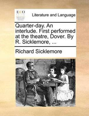 Quarter-Day. an Interlude. First Performed at the Theatre, Dover. by R. Sicklemore, ...