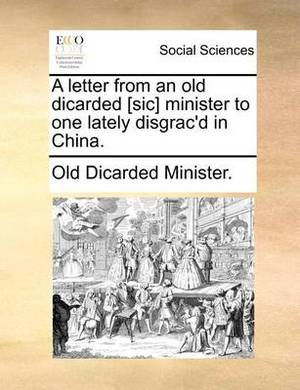 A Letter from an Old Dicarded [Sic] Minister to One Lately Disgrac'd in China.
