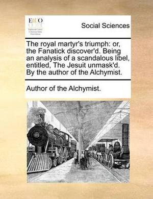 The Royal Martyr's Triumph: Or, the Fanatick Discover'd. Being an Analysis of a Scandalous Libel, Entitled, the Jesuit Unmask'd. by the Author of the Alchymist