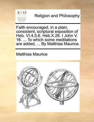 Faith Encouraged, in a Plain, Consistent, Scriptural Exposition of Heb. VI.4,5,6. Heb.X.26. I John V. 16. ... to Which Some Meditations Are Added, ... by Matthias Maurice.