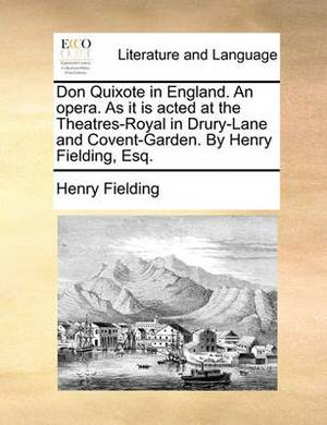 Don Quixote in England. an Opera. as It Is Acted at the Theatres-Royal in Drury-Lane and Covent-Garden. by Henry Fielding, Esq.