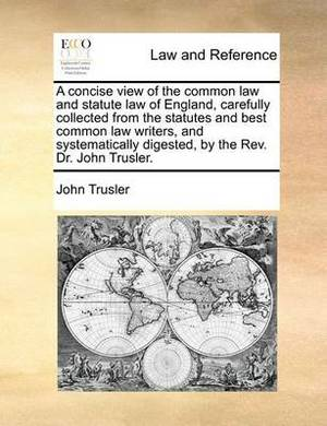A Concise View of the Common Law and Statute Law of England, Carefully Collected from the Statutes and Best Common Law Writers, and Systematically Digested, by the REV. Dr. John Trusler.