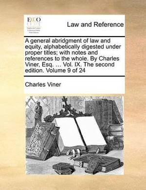 A General Abridgment of Law and Equity, Alphabetically Digested Under Proper Titles; With Notes and References to the Whole. by Charles Viner, Esq. ... Vol. IX. the Second Edition. Volume 9 of 24